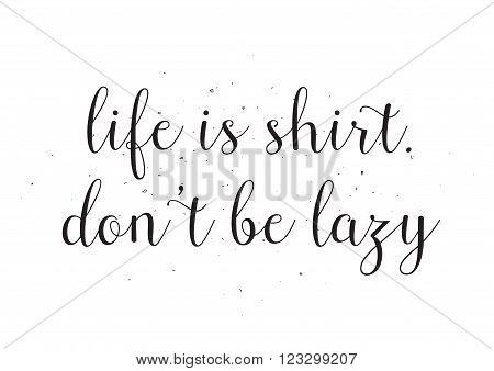 Life is shirt, don't be lazy inscription. Greeting card with calligraphy. Hand drawn design. Black and white. Usable as photo overlay.
