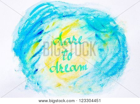 Inspirational abstract water color textured background in blue and yellow colors, DARE TO DREAM message
