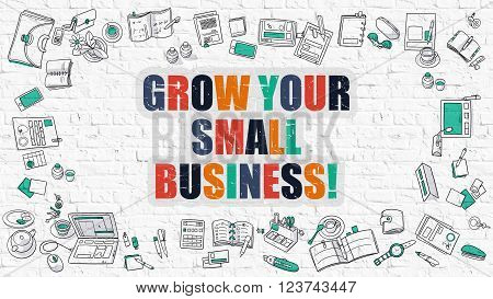 Grow Your Small Business Concept. Grow Your Small Business Drawn on White Brick Wall. Grow Your Small Business in Multicolor. Doodle Design Style of Grow Your Small Business. Line Style Illustration.