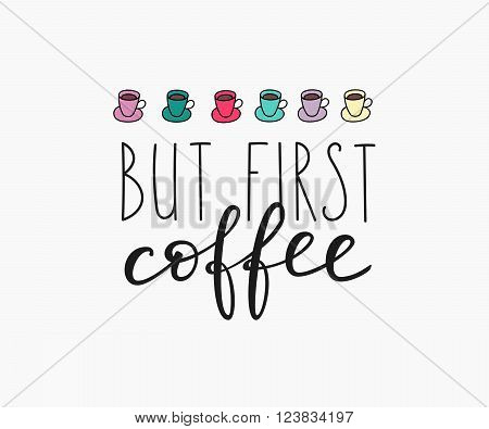 Quote coffee cup typography. Calligraphy style coffee quote. Coffee shop promotion motivation. Graphic design lifestyle lettering. Sketch coffee mug inspiration vector. But first coffee