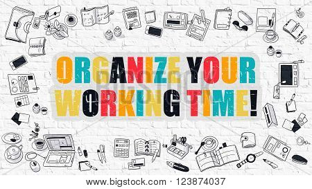 Organize Your Working Time. Multicolor Inscription on White Brick Wall with Doodle Icons Around. Modern Style Illustration with Doodle Design Icons. Organize Your Working Time on Brickwall Background.