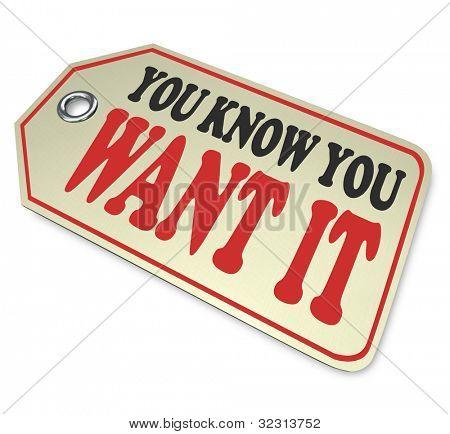 Una etiqueta de precio con las palabras que usted sabe que quiere que simboliza el deseo o aspirantes de un objeto o una