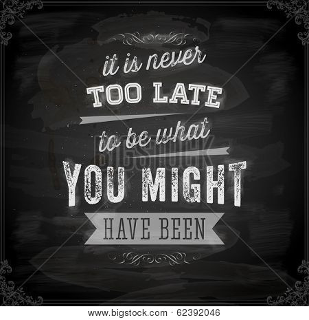 "Quote Typographical Background, vector design. ""It is never too late to be what you might have been"". Chalkboard background. Black illustration variant."