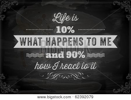 """Quote Typographical Background, vector design. """"Life is 10% what happens to me and 90% how I react to it"""". Chalkboard background. Black illustration variant."""