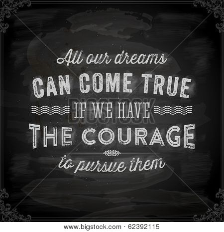 """Quote Typographical Background, vector design. """"All our dreams can come true if we have the courage to pursue them"""". Chalkboard background. Black illustration variant."""