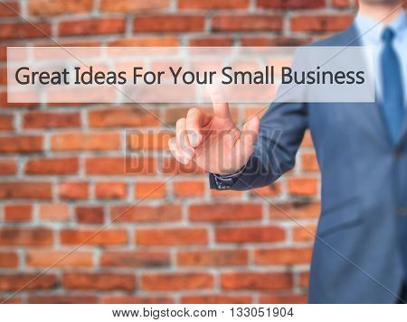Great Ideas For Your Small Business - Businessman Hand Pressing Button On Touch Screen Interface.