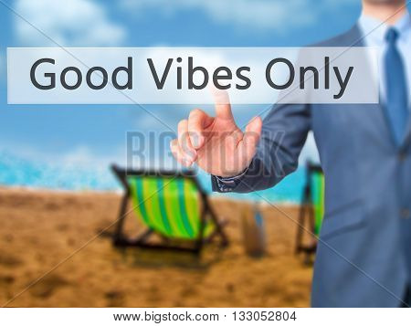 Good Vibes Only - Businessman Hand Pressing Button On Touch Screen Interface.