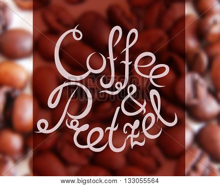 Typographic hand drawn composition for decorating the cafe. Coffee beans. Blurred background. Vector illustration. Coffee and Pretzel.