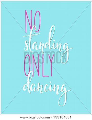 No Standing Only Dancing quote lettering. Dance studio calligraphy inspiration graphic design typography element.
