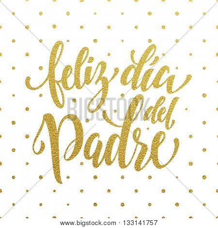 Feliz Dia del Padre Father's Day vector Spanish greeting card. Gold glitter polka dot. Hand drawn golden calligraphy lettering title.