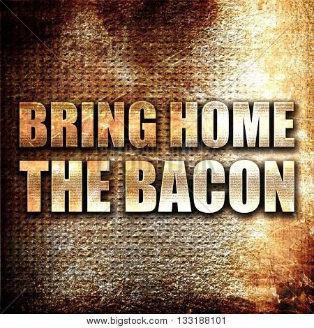 bring home the bacon, 3D rendering, metal text on rust backgroun
