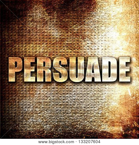 persuade, 3D rendering, metal text on rust background
