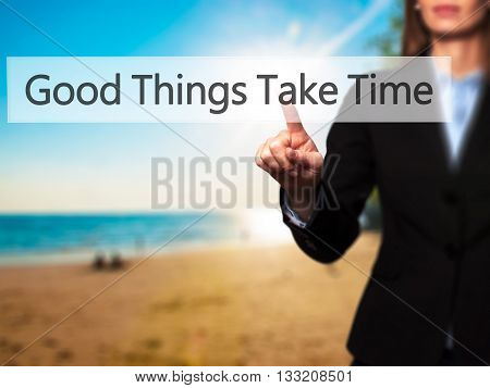 Good Things Take Time - Businesswoman Hand Pressing Button On Touch Screen Interface.