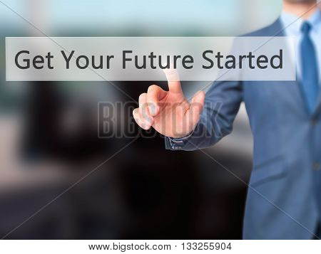 Get Your Future Started - Businessman Hand Pressing Button On Touch Screen Interface.