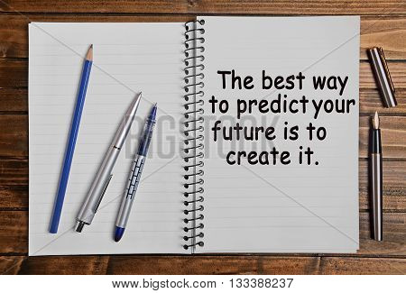 The best way to predict your future is to create it. Inspirational quote