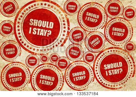 should i stay, red stamp on a grunge paper texture