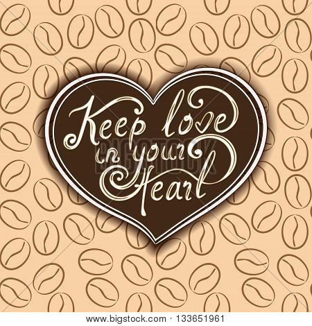 Romantic lettering poster with heart on the coffee background. Vector hand drawn illustration with coffee beans. Keep love in your heart - text.