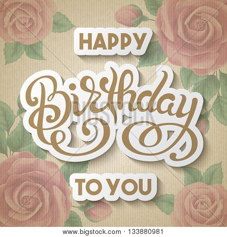 Birthday greeting card with hand letering. Vintage old cardboard background with hand drawn roses. Vector illustration