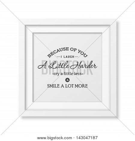 Because of you i laugh a little harder cry a little less and smile a lot more - Typographical Poster in the realistic square white frame isolated on white background. Vector EPS10 illustration.