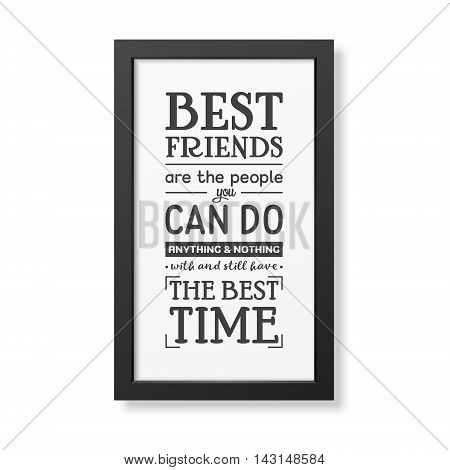Best friends are the people you can do anything and nothing with and still have the best time - Typographical Poster in the realistic square black frame isolated on white background. Vector EPS10 illustration.