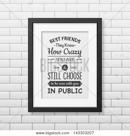 Best friends they know how crazy you are and still choose to be seen with you in public - Typographical Poster in the realistic square black frame on the brick wall background. Vector EPS10 illustration.