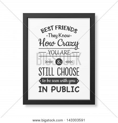 Best friends they know how crazy you are and still choose to be seen with you in public - Typographical Poster in the realistic square black frame isolated on white background. Vector EPS10 illustration.