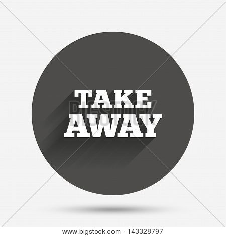 Take away sign icon. Takeaway food or coffee drink symbol. Circle flat button with shadow. Vector