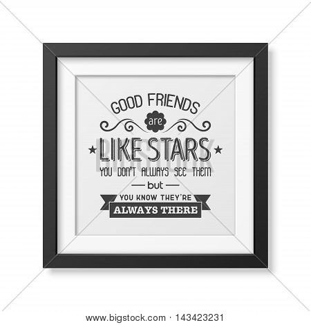 Good friends are like stars you do not always see them but you know they are always there - Typographical Poster in the realistic square black frame isolated on white background. Vector EPS10 illustration.