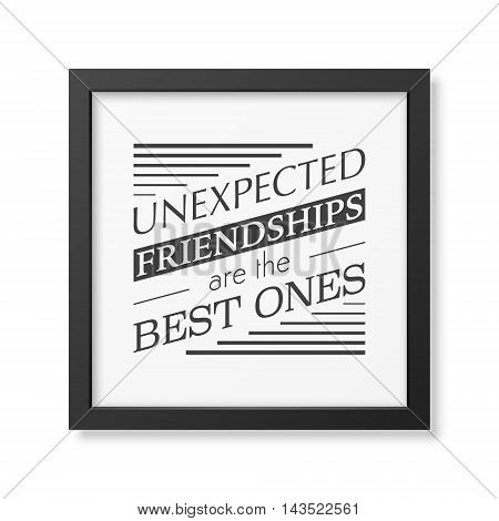 Unexpected friendships are the best ones- Typographical Poster in the realistic square black frame isolated on white background. Vector EPS10 illustration.