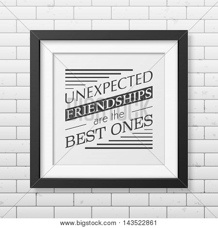 Unexpected friendships are the best ones - Typographical Poster in the realistic square black frame on the brick wall background. Vector EPS10 illustration.