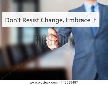 Don't Resist Change, Embrace It! - Businessman Hand Holding Sign
