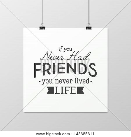If you never had friends you never lived life - Quote typographical Background on the poster. Vector EPS10 illustration.