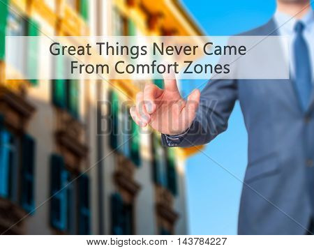 Great Things Never Came From Comfort Zones -  Businessman Press On Digital Screen.