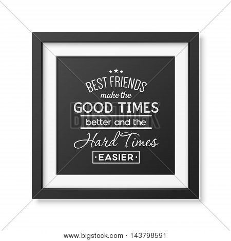 Best friends make the good times better and the hard times easier - Typographical Poster in the realistic square black frame isolated on white background. Vector EPS10 illustration.