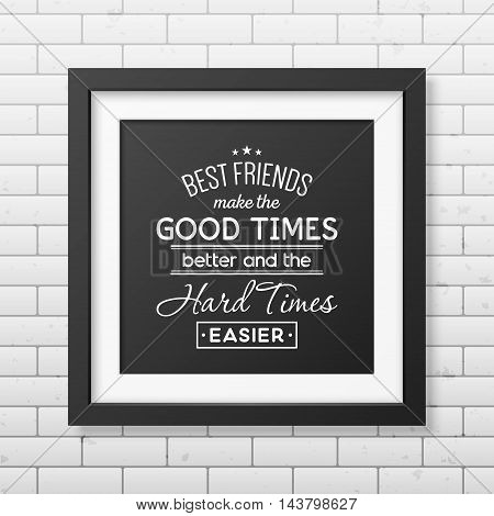 Best friends make the good times better and the hard times easier - Typographical Poster in the realistic square black frame on the brick wall background. Vector EPS10 illustration.