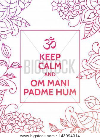 Keep calm and Om mani padme hum. Yoga mantra motivational typography poster on white background with colorful floral purple and pink pattern. Yoga and meditation studio poster or postcard.