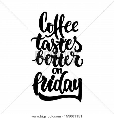 Coffee tastes better on friday - hand drawn lettering phrase isolated on the white background. Fun brush ink inscription for photo overlays, greeting card or t-shirt print, poster design