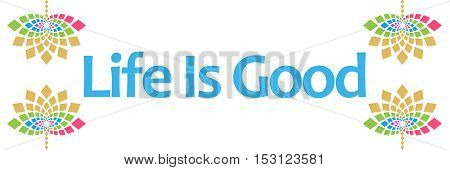 Life is good text written over abstract floral colorful background.