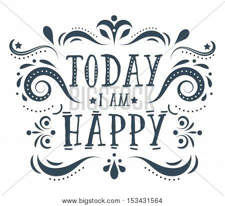 Today i am happy. Hand drawn quote illustration with ornate. This vector can be used as a print on t-shirts or as a poster.