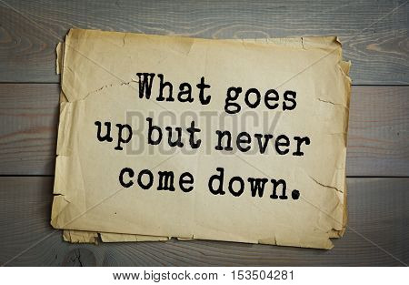 Traditional riddle.  What goes up but never come down( Age.)