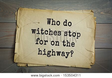 Traditional riddle. Who do witches stop for on the highway?( Witch-hikers.)