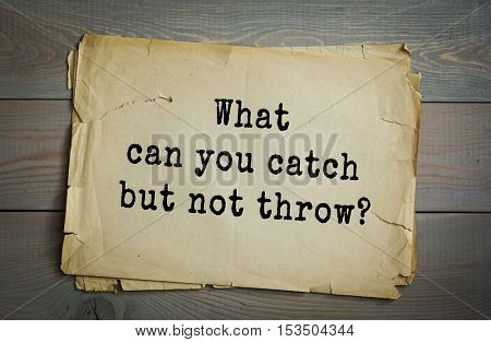 Traditional riddle. What can you catch but not throw?( A cold.)