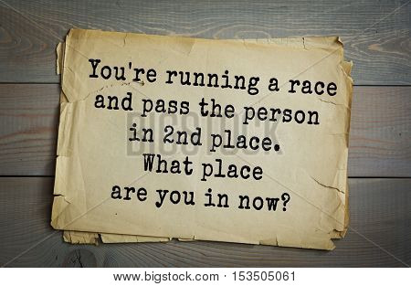 Traditional riddle. You're running a race and pass the person in 2nd place. What place are you in now?(You're in second place. You didn't pass the person in first.)
