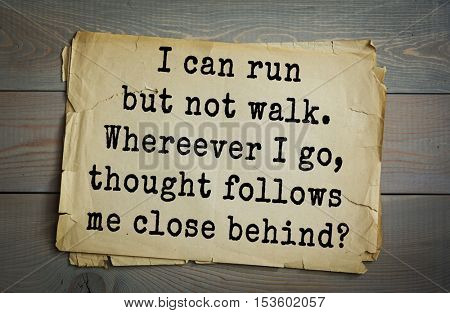 Traditional riddle.I can run but not walk. Whereever I go, thought follows me close behind?( A nose.)