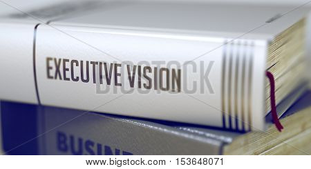 Executive Vision - Closeup of the Book Title. Closeup View. Business Concept: Closed Book with Title Executive Vision in Stack, Closeup View. Blurred Image with Selective focus. 3D Rendering.