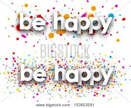 Be happy paper banners with color drops. Vector illustration.
