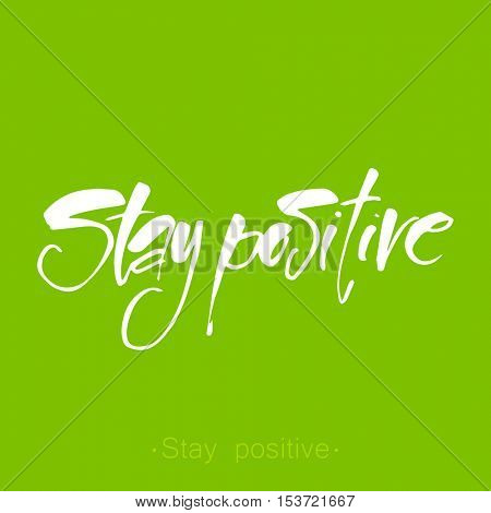 Stay positive inspirational inscription. Hand drawn lettering. Concept for invitation, banner, poster or clothing design. Vector template.