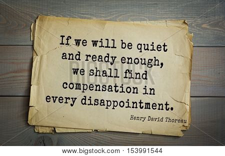 Top -140 quotes by Henry Thoreau  (1817- 1862) - American writer, philosopher, naturalist, public figure.   If we will be quiet and ready enough, we shall find compensation in every disappointment.