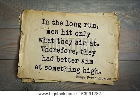 Top -140 quotes by Henry Thoreau  (1817- 1862) - American writer, philosopher, naturalist. In the long run, men hit only what they aim at. Therefore, they had better aim at something high.