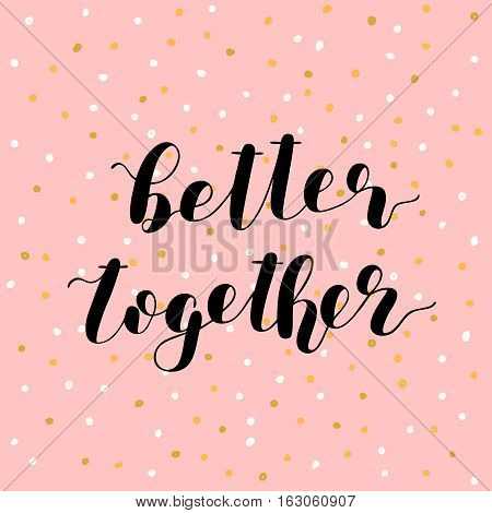 Better together. Brush hand lettering vector illustration. Inspiring quote. Motivating modern calligraphy. Great for prints and posters, greeting cards, home decor, apparel design and more.